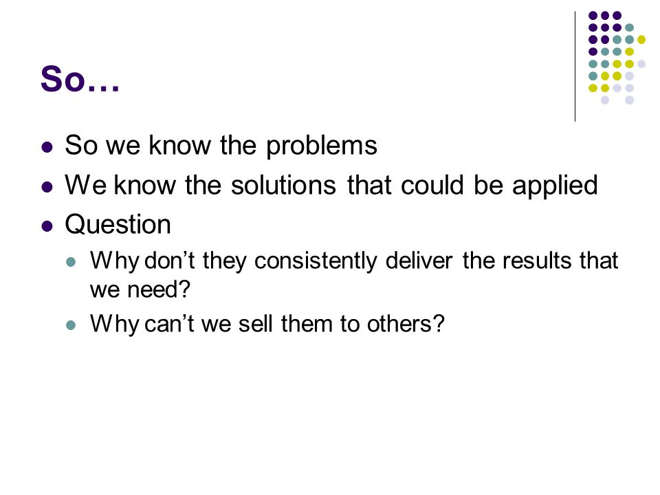 So… So we know the problems We know the solutions that could be applied Question Why don't they consistently deliver the results that we need.