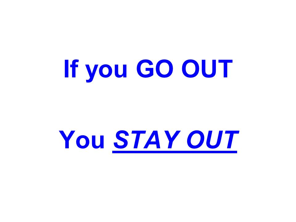 If you GO OUT You STAY OUT
