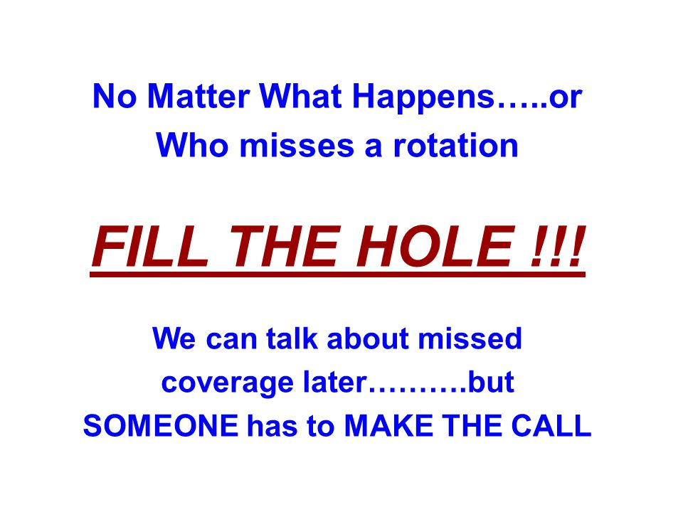 No Matter What Happens…..or Who misses a rotation FILL THE HOLE !!! We can talk about missed coverage later……….but SOMEONE has to MAKE THE CALL