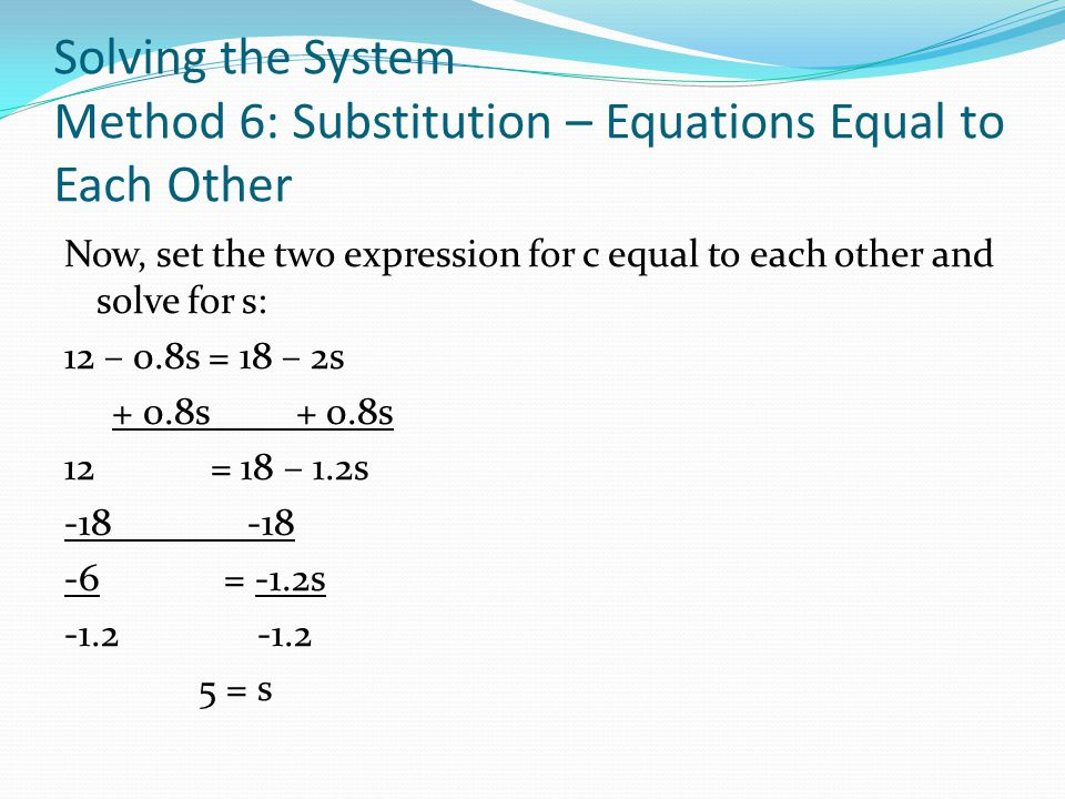 Solving the System Method 6: Substitution – Equations Equal to Each Other 5c + 4s = 60 (equation 1) c + 2s = 18 (equation 2) Solving for c: 5c + 4s =