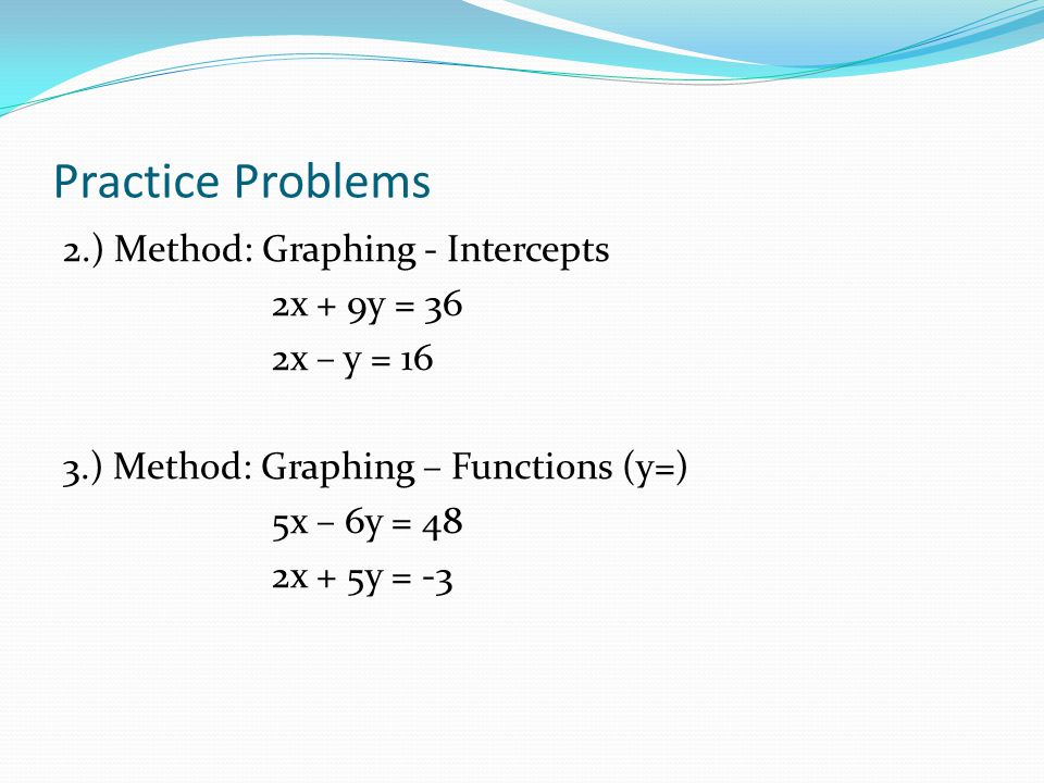 Practice Problems Solve each of the following systems of linear equations by the method indicated. First, make sure the system does, in fact, have one
