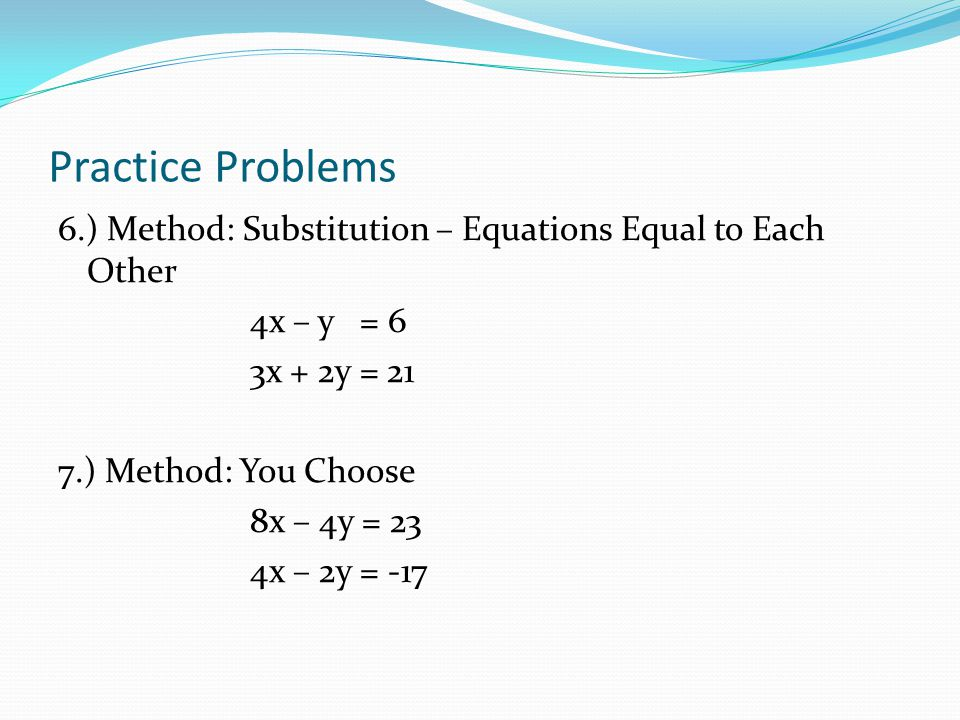 Practice Problems 4.) Method: Linear Combination 4x – 3y = 17 5x + 4y = 60 5.) Method: Substitution – One Equation into the Other 8x – 9y = 19 4x + y