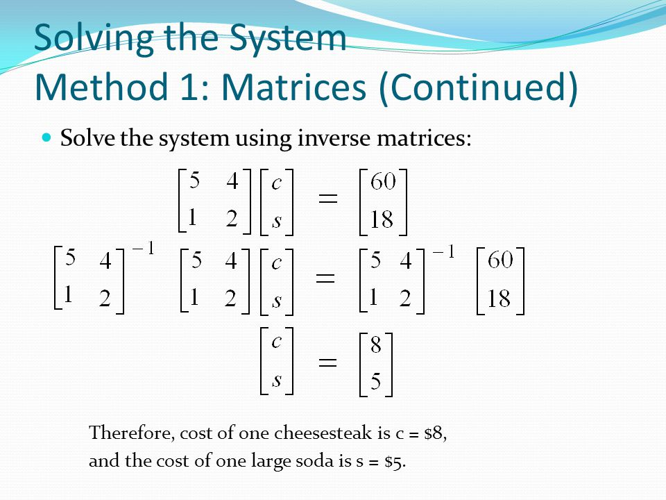 Solving the System Method 1: Matrices Using the system of equations: 5c + 4s = 60 c + 2s = 18 Re-write as a matrix equation: