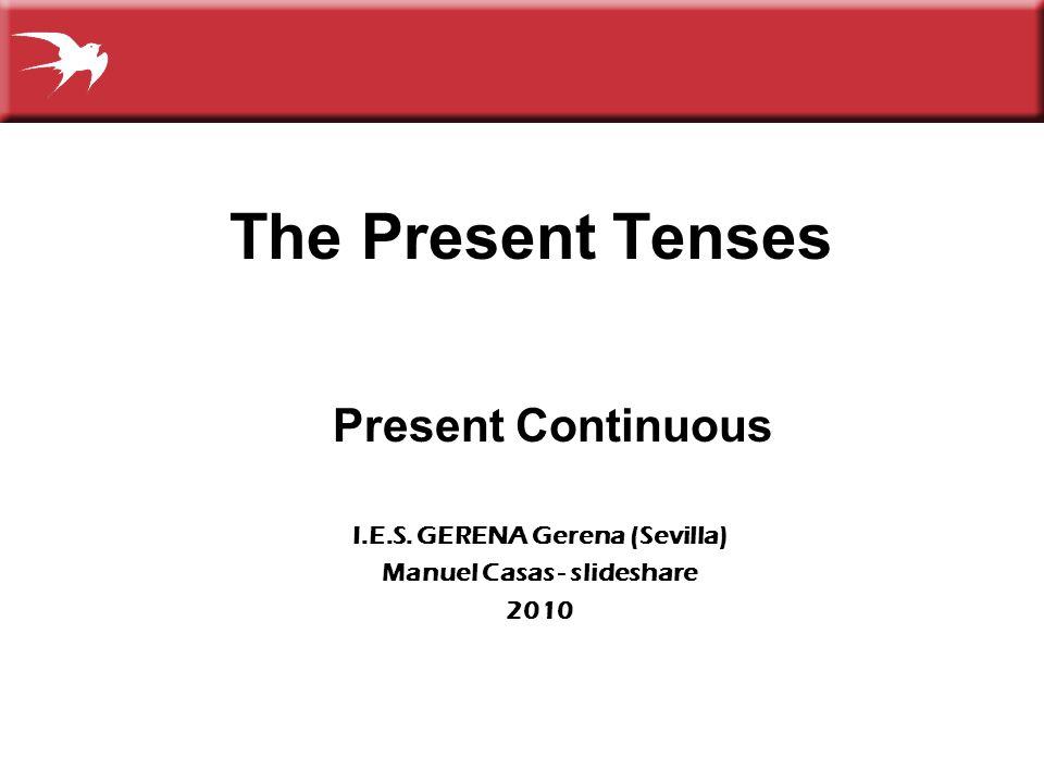 The Present Tenses Present Continuous I.E.S. GERENA Gerena (Sevilla) Manuel Casas - slideshare 2010