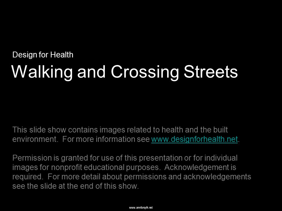 www.annforsyth.net Walking and Crossing Streets Design for Health This slide show contains images related to health and the built environment. For mor