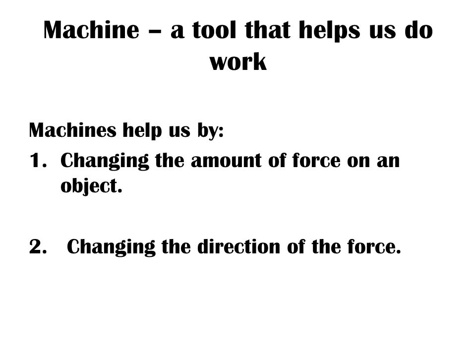 Machine – a tool that helps us do work Machines help us by: 1.Changing the amount of force on an object.