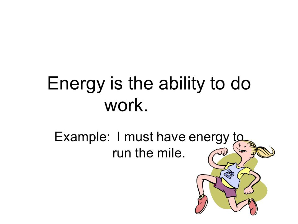Energy is the ability to do work. Example: I must have energy to run the mile.