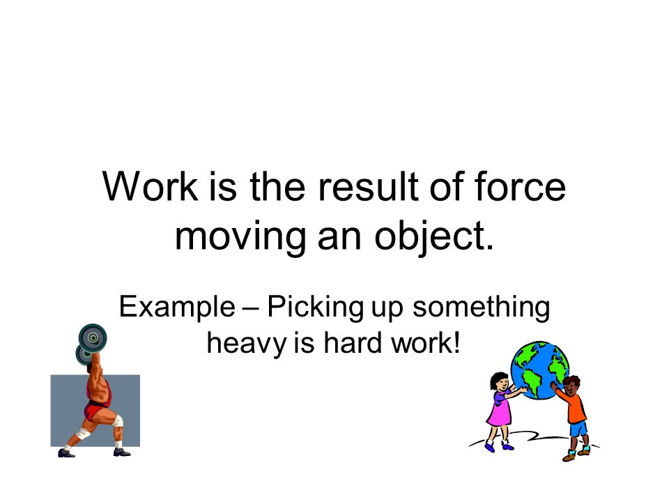 Work is the result of force moving an object. Example – Picking up something heavy is hard work!