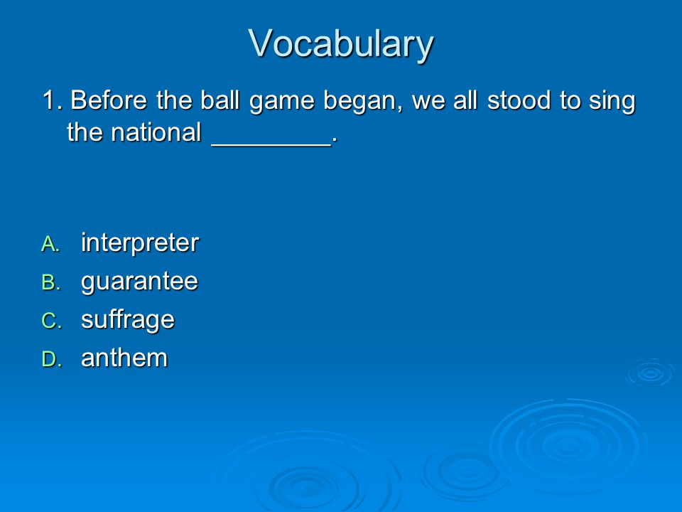 Vocabulary 1. Before the ball game began, we all stood to sing the national ________.
