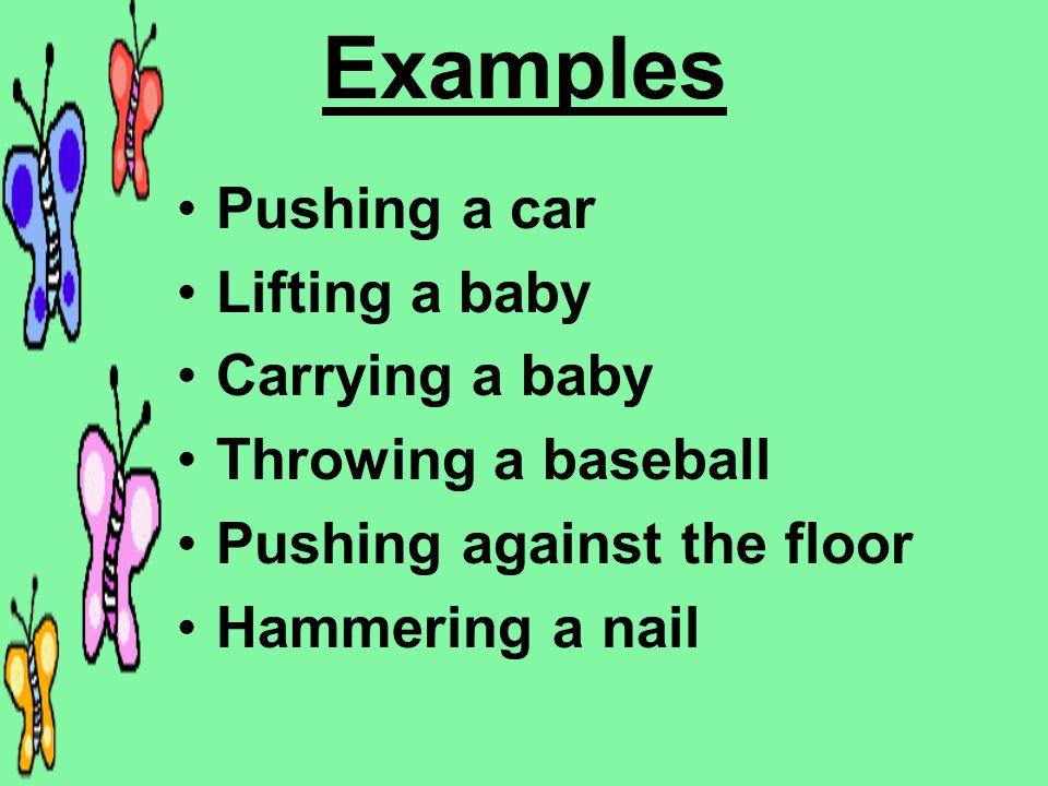 Examples Pushing a car Lifting a baby Carrying a baby Throwing a baseball Pushing against the floor Hammering a nail
