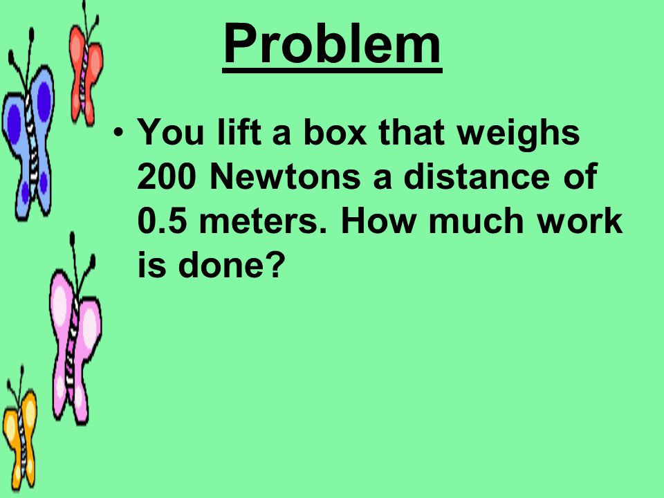 Problem You lift a box that weighs 200 Newtons a distance of 0.5 meters. How much work is done?