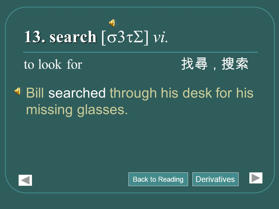 13. search 13. search [s3tS] vi. Bill searched through his desk for his missing glasses.