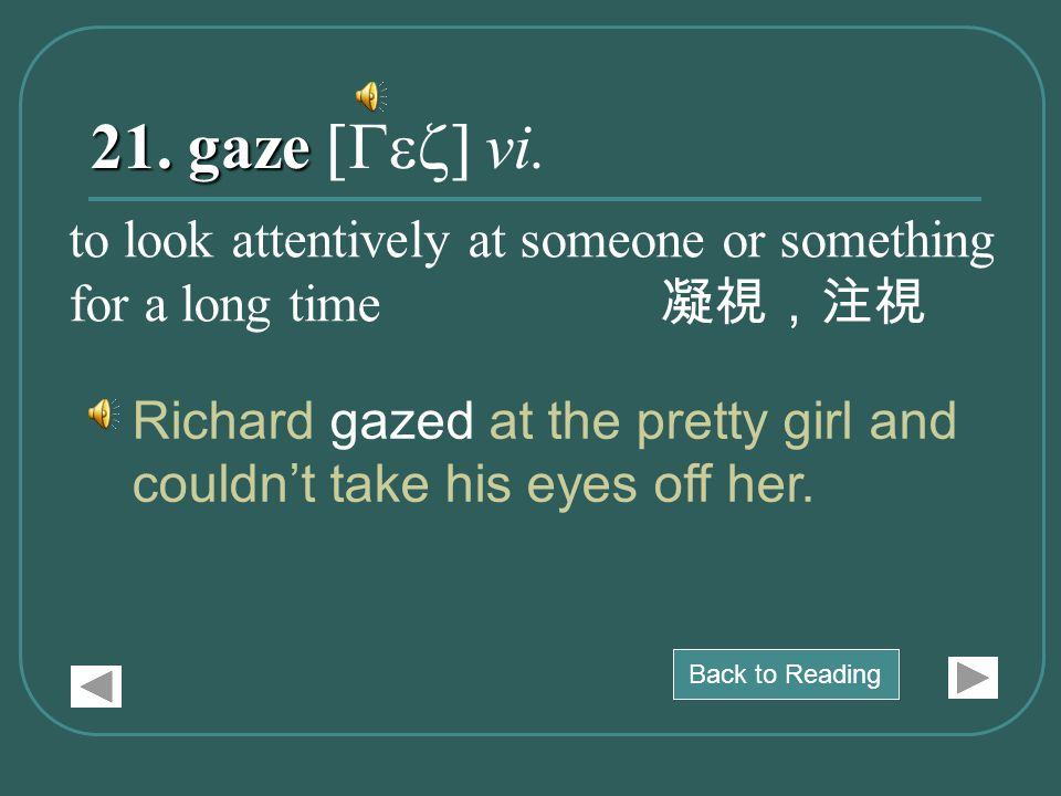 21. gaze 21. gaze [Gez] vi. Richard gazed at the pretty girl and couldn't take his eyes off her. to look attentively at someone or something for a lon