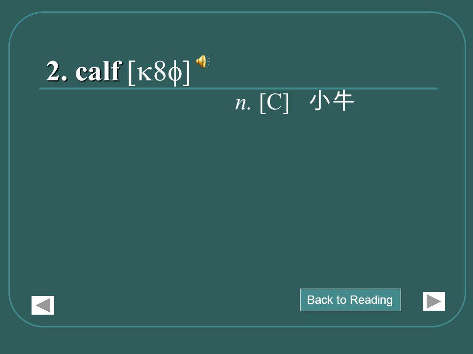 2. calf 2. calf [k8f] n. [C] 小牛 Back to Reading