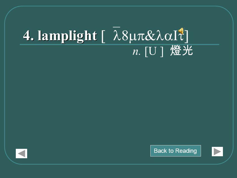 4. lamplight 4. lamplight [`l8mp&laIt] n. [U ] 燈光 Back to Reading