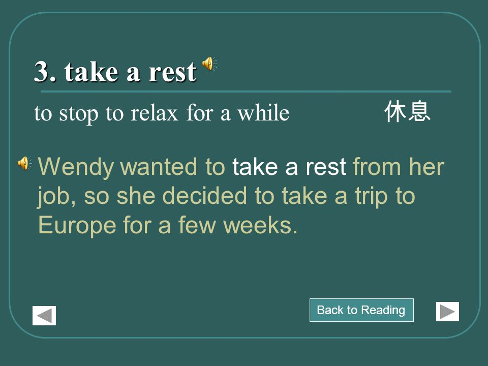 3. take a rest Wendy wanted to take a rest from her job, so she decided to take a trip to Europe for a few weeks. to stop to relax for a while 休息 Back