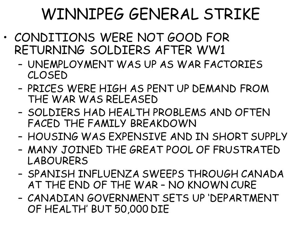WINNIPEG GENERAL STRIKE CONDITIONS WERE NOT GOOD FOR RETURNING SOLDIERS AFTER WW1 –UNEMPLOYMENT WAS UP AS WAR FACTORIES CLOSED –PRICES WERE HIGH AS PENT UP DEMAND FROM THE WAR WAS RELEASED –SOLDIERS HAD HEALTH PROBLEMS AND OFTEN FACED THE FAMILY BREAKDOWN –HOUSING WAS EXPENSIVE AND IN SHORT SUPPLY –MANY JOINED THE GREAT POOL OF FRUSTRATED LABOURERS –SPANISH INFLUENZA SWEEPS THROUGH CANADA AT THE END OF THE WAR – NO KNOWN CURE –CANADIAN GOVERNMENT SETS UP 'DEPARTMENT OF HEALTH' BUT 50,000 DIE