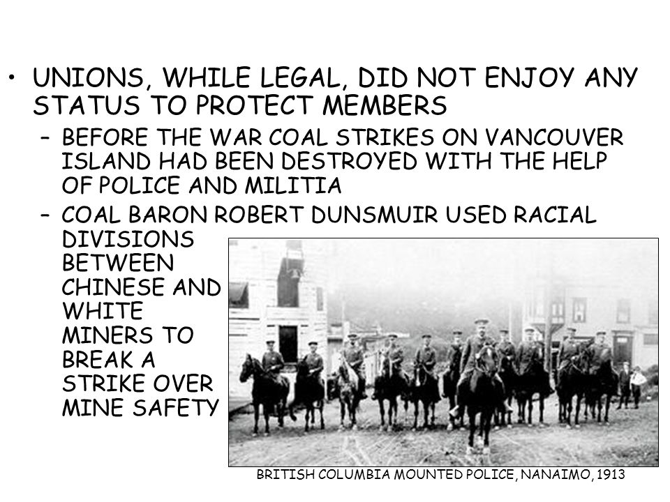 UNIONS, WHILE LEGAL, DID NOT ENJOY ANY STATUS TO PROTECT MEMBERS –BEFORE THE WAR COAL STRIKES ON VANCOUVER ISLAND HAD BEEN DESTROYED WITH THE HELP OF POLICE AND MILITIA –COAL BARON ROBERT DUNSMUIR USED RACIAL DIVISIONS BETWEEN CHINESE AND WHITE MINERS TO BREAK A STRIKE OVER MINE SAFETY BRITISH COLUMBIA MOUNTED POLICE, NANAIMO, 1913