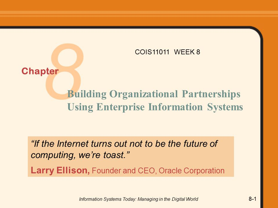 Information Systems Today: Managing in the Digital World 8-1 8 Chapter Building Organizational Partnerships Using Enterprise Information Systems If the Internet turns out not to be the future of computing, we're toast. Larry Ellison, Founder and CEO, Oracle Corporation COIS11011 WEEK 8