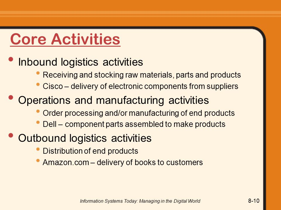 Information Systems Today: Managing in the Digital World 8-10 Core Activities Inbound logistics activities Receiving and stocking raw materials, parts and products Cisco – delivery of electronic components from suppliers Operations and manufacturing activities Order processing and/or manufacturing of end products Dell – component parts assembled to make products Outbound logistics activities Distribution of end products Amazon.com – delivery of books to customers