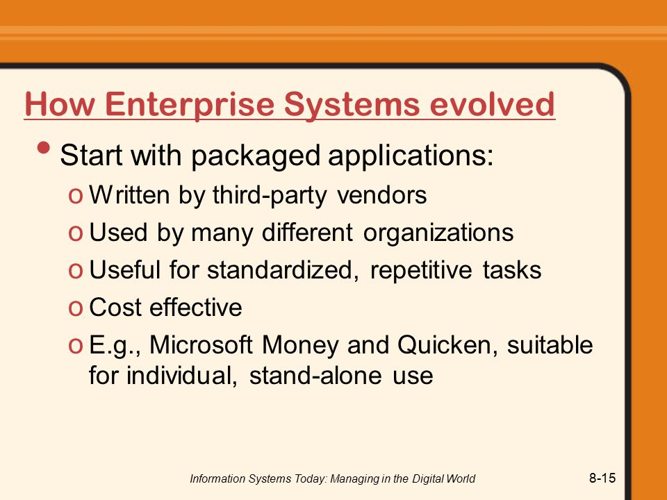 Information Systems Today: Managing in the Digital World 8-15 How Enterprise Systems evolved Start with packaged applications: o Written by third-party vendors o Used by many different organizations o Useful for standardized, repetitive tasks o Cost effective o E.g., Microsoft Money and Quicken, suitable for individual, stand-alone use