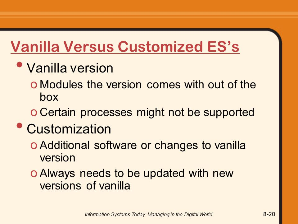 Information Systems Today: Managing in the Digital World 8-20 Vanilla Versus Customized ES's Vanilla version o Modules the version comes with out of the box o Certain processes might not be supported Customization o Additional software or changes to vanilla version o Always needs to be updated with new versions of vanilla