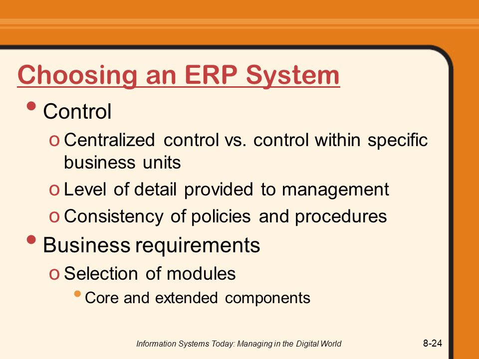 Information Systems Today: Managing in the Digital World 8-24 Choosing an ERP System Control o Centralized control vs.