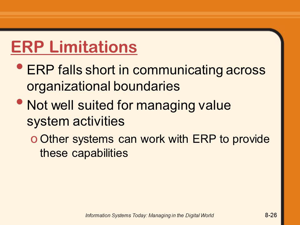Information Systems Today: Managing in the Digital World 8-26 ERP Limitations ERP falls short in communicating across organizational boundaries Not well suited for managing value system activities o Other systems can work with ERP to provide these capabilities