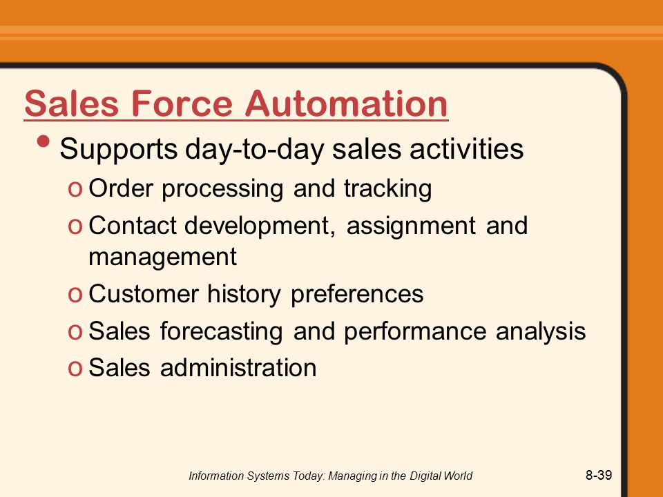 Information Systems Today: Managing in the Digital World 8-39 Sales Force Automation Supports day-to-day sales activities o Order processing and tracking o Contact development, assignment and management o Customer history preferences o Sales forecasting and performance analysis o Sales administration