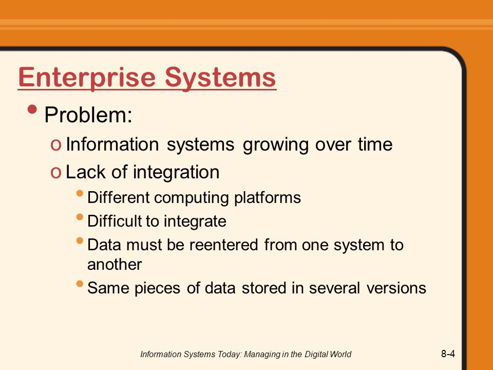Information Systems Today: Managing in the Digital World 8-4 Enterprise Systems Problem: o Information systems growing over time o Lack of integration Different computing platforms Difficult to integrate Data must be reentered from one system to another Same pieces of data stored in several versions