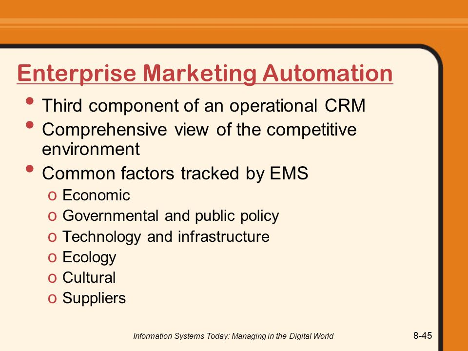Information Systems Today: Managing in the Digital World 8-45 Enterprise Marketing Automation Third component of an operational CRM Comprehensive view of the competitive environment Common factors tracked by EMS o Economic o Governmental and public policy o Technology and infrastructure o Ecology o Cultural o Suppliers