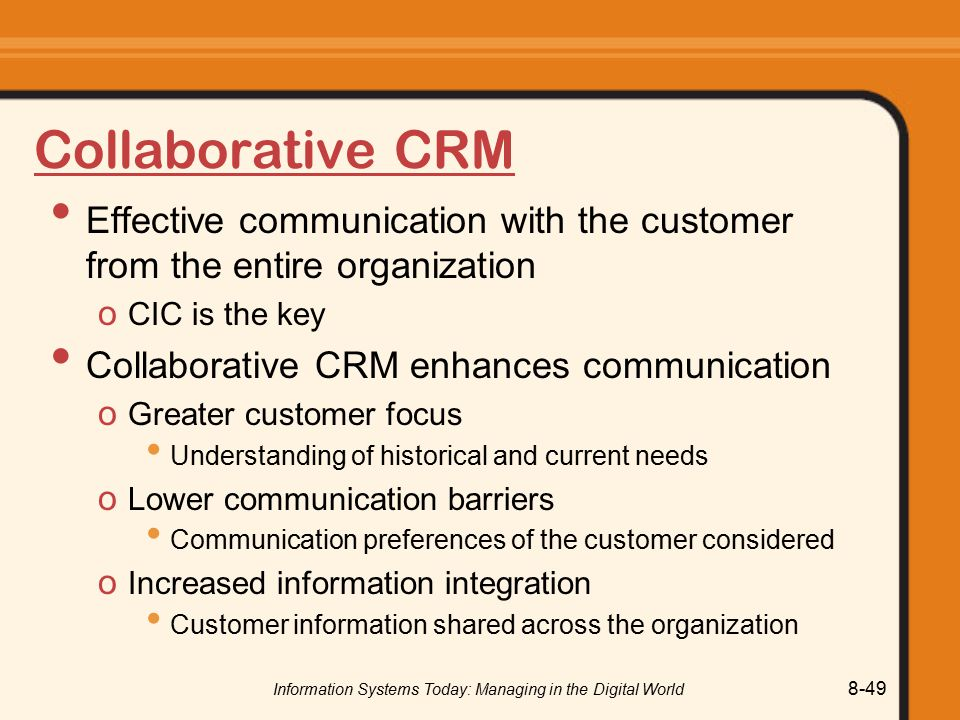 Information Systems Today: Managing in the Digital World 8-49 Collaborative CRM Effective communication with the customer from the entire organization o CIC is the key Collaborative CRM enhances communication o Greater customer focus Understanding of historical and current needs o Lower communication barriers Communication preferences of the customer considered o Increased information integration Customer information shared across the organization