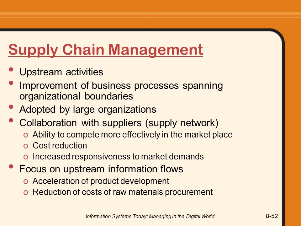 Information Systems Today: Managing in the Digital World 8-52 Supply Chain Management Upstream activities Improvement of business processes spanning organizational boundaries Adopted by large organizations Collaboration with suppliers (supply network) o Ability to compete more effectively in the market place o Cost reduction o Increased responsiveness to market demands Focus on upstream information flows o Acceleration of product development o Reduction of costs of raw materials procurement