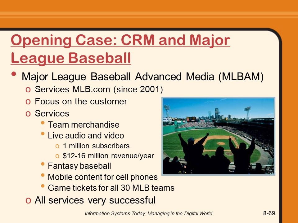 Information Systems Today: Managing in the Digital World 8-69 Opening Case: CRM and Major League Baseball Major League Baseball Advanced Media (MLBAM) o Services MLB.com (since 2001) o Focus on the customer o Services Team merchandise Live audio and video o1 million subscribers o$12-16 million revenue/year Fantasy baseball Mobile content for cell phones Game tickets for all 30 MLB teams o All services very successful
