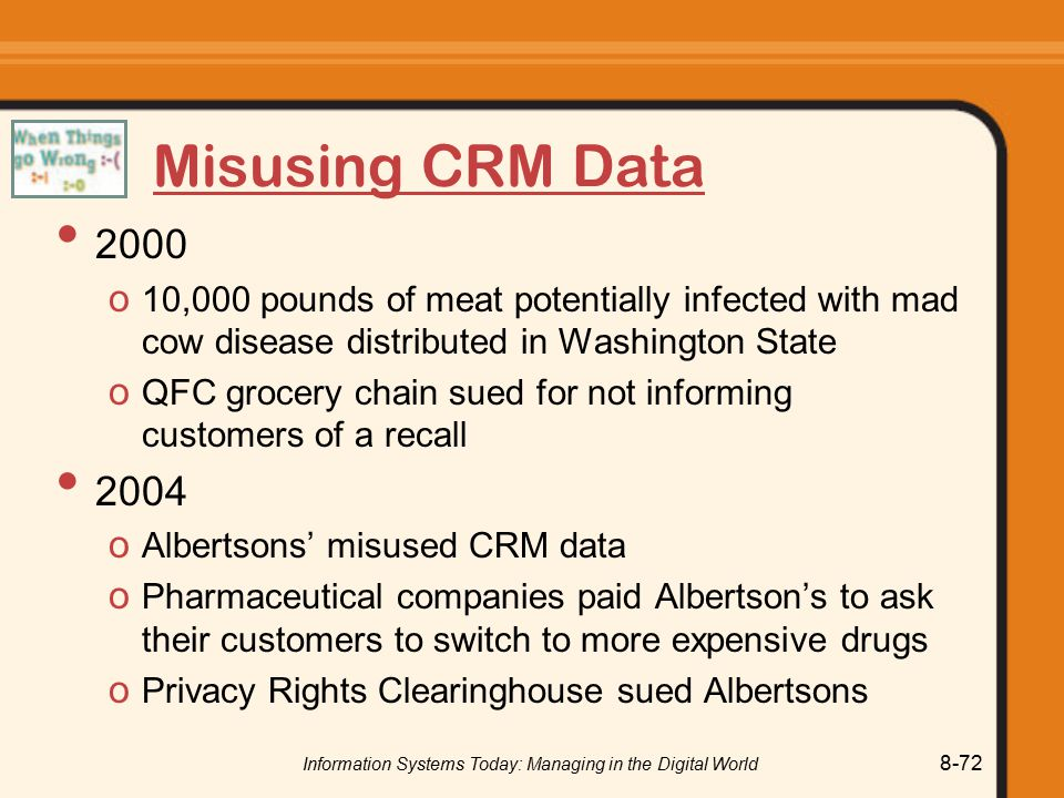 Information Systems Today: Managing in the Digital World 8-72 Misusing CRM Data 2000 o 10,000 pounds of meat potentially infected with mad cow disease distributed in Washington State o QFC grocery chain sued for not informing customers of a recall 2004 o Albertsons' misused CRM data o Pharmaceutical companies paid Albertson's to ask their customers to switch to more expensive drugs o Privacy Rights Clearinghouse sued Albertsons