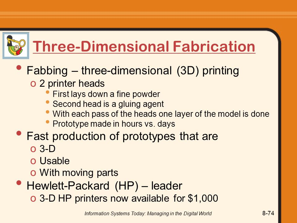 Information Systems Today: Managing in the Digital World 8-74 Three-Dimensional Fabrication Fabbing – three-dimensional (3D) printing o 2 printer heads First lays down a fine powder Second head is a gluing agent With each pass of the heads one layer of the model is done Prototype made in hours vs.