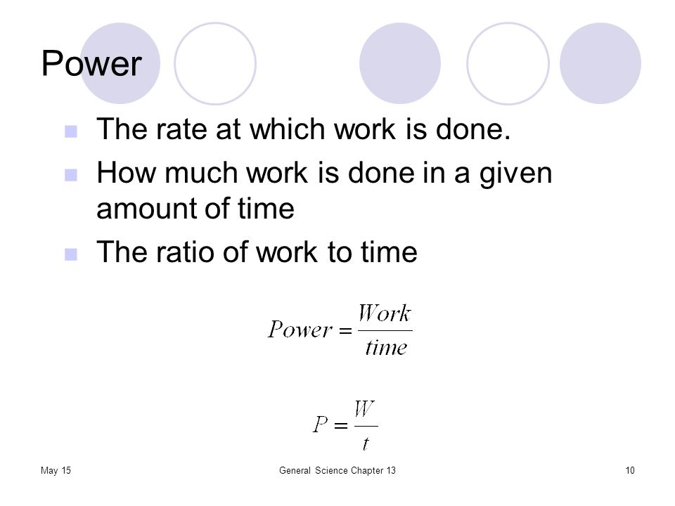 Power May 15General Science Chapter 1310 The rate at which work is done. How much work is done in a given amount of time The ratio of work to time