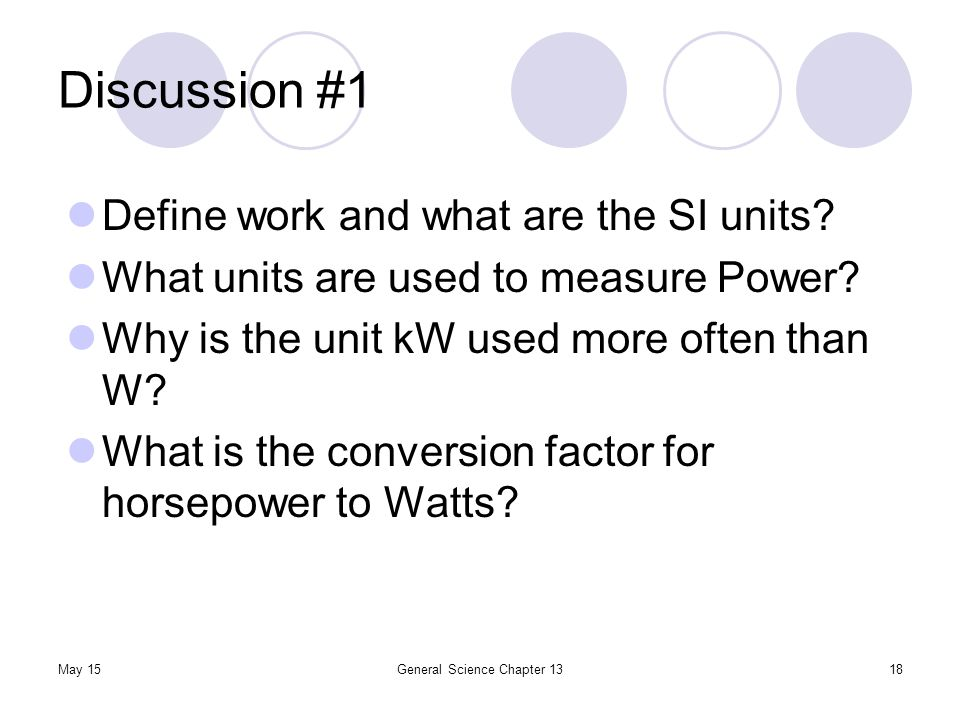 Discussion #1 May 15General Science Chapter 1318 Define work and what are the SI units? What units are used to measure Power? Why is the unit kW used