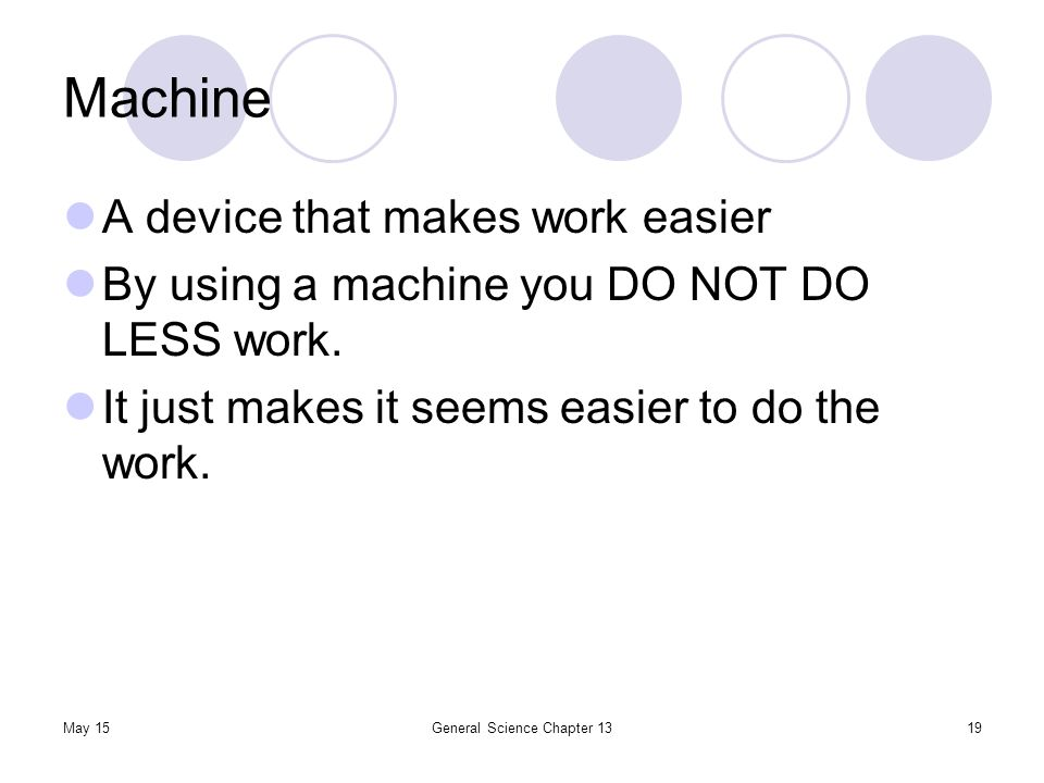 May 15General Science Chapter 1319 Machine A device that makes work easier By using a machine you DO NOT DO LESS work. It just makes it seems easier t