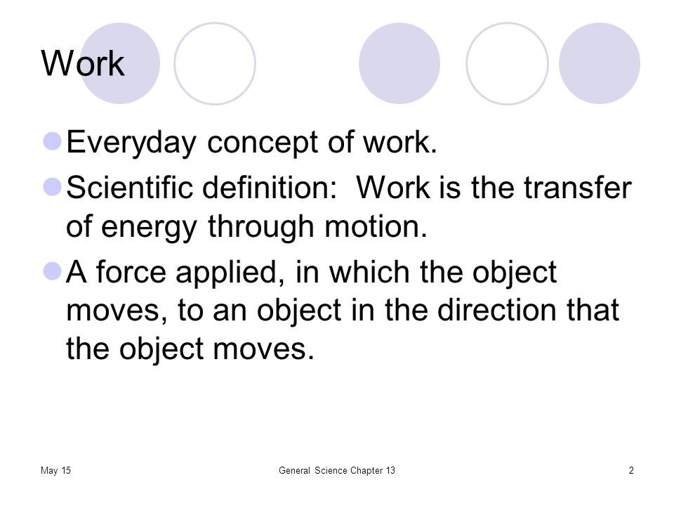 May 15General Science Chapter 132 Work Everyday concept of work. Scientific definition: Work is the transfer of energy through motion. A force applied