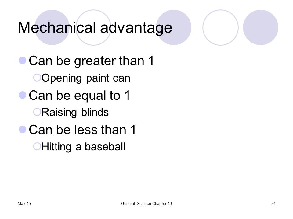 May 15General Science Chapter 1324 Mechanical advantage Can be greater than 1  Opening paint can Can be equal to 1  Raising blinds Can be less than