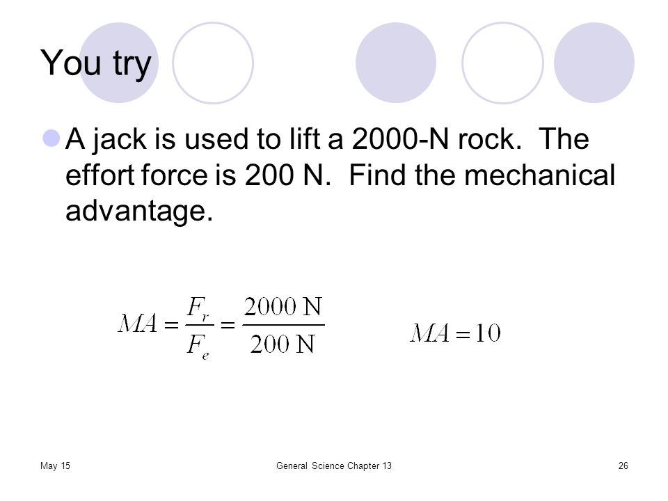 May 15General Science Chapter 1326 You try A jack is used to lift a 2000-N rock. The effort force is 200 N. Find the mechanical advantage.