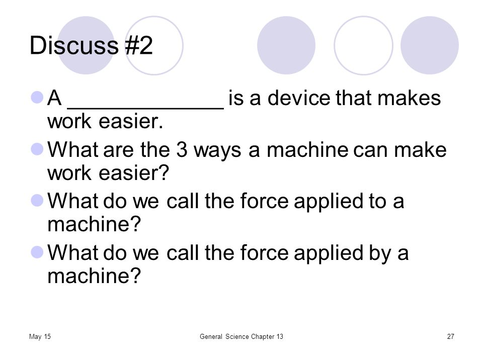 May 15General Science Chapter 1327 Discuss #2 A _____________ is a device that makes work easier. What are the 3 ways a machine can make work easier?