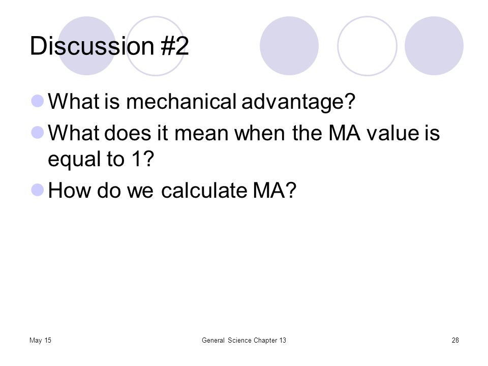 May 15General Science Chapter 1328 Discussion #2 What is mechanical advantage? What does it mean when the MA value is equal to 1? How do we calculate