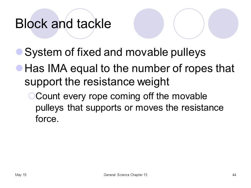 May 15General Science Chapter 1344 Block and tackle System of fixed and movable pulleys Has IMA equal to the number of ropes that support the resistan