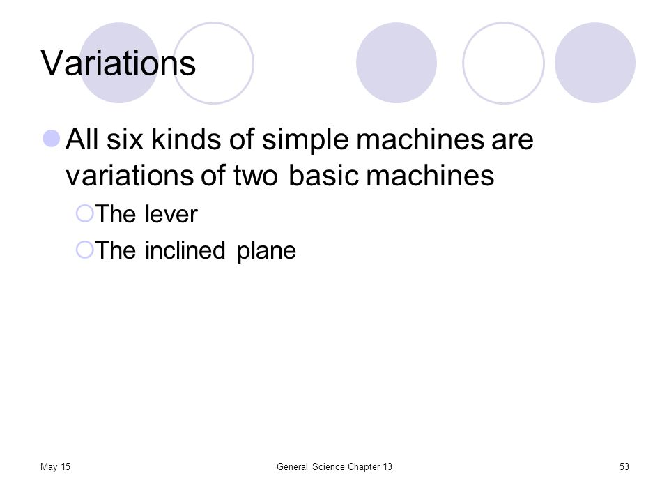 May 15General Science Chapter 1353 Variations All six kinds of simple machines are variations of two basic machines  The lever  The inclined plane