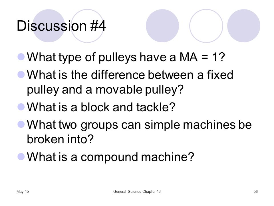 May 15General Science Chapter 1356 Discussion #4 What type of pulleys have a MA = 1? What is the difference between a fixed pulley and a movable pulle