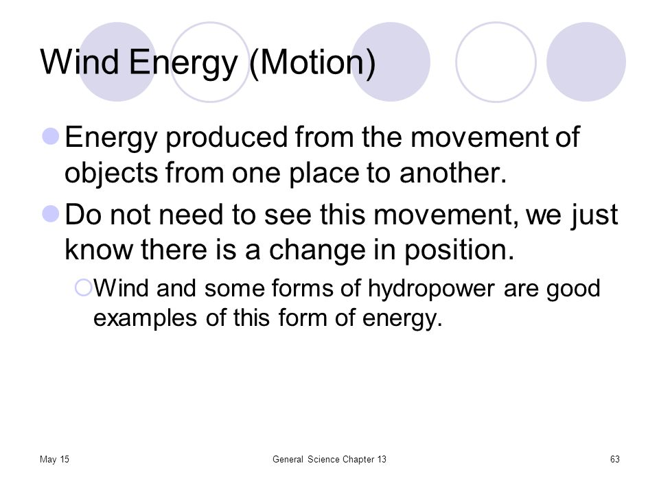 May 15General Science Chapter 1363 Wind Energy (Motion) Energy produced from the movement of objects from one place to another. Do not need to see thi