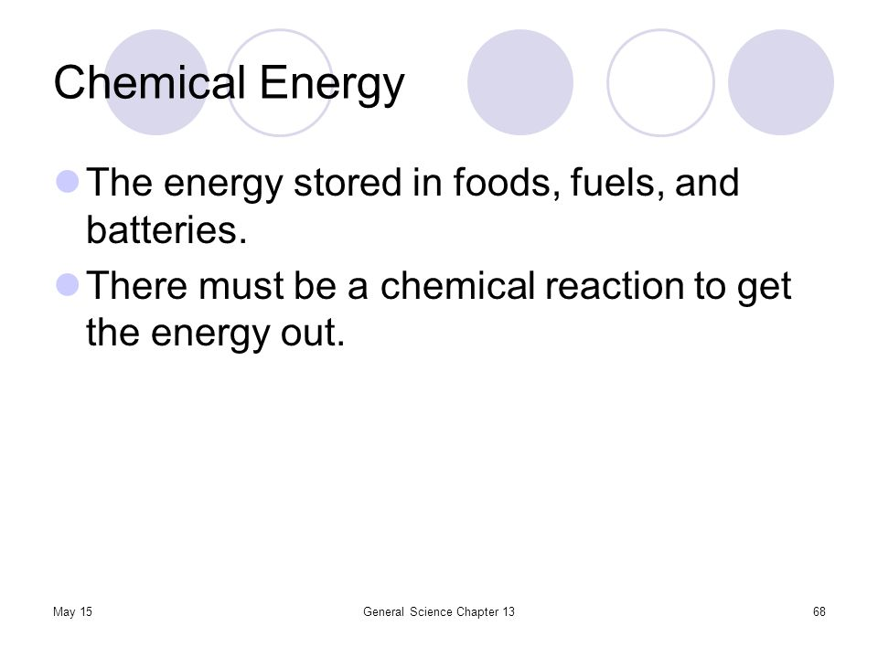 May 15General Science Chapter 1368 Chemical Energy The energy stored in foods, fuels, and batteries. There must be a chemical reaction to get the ener