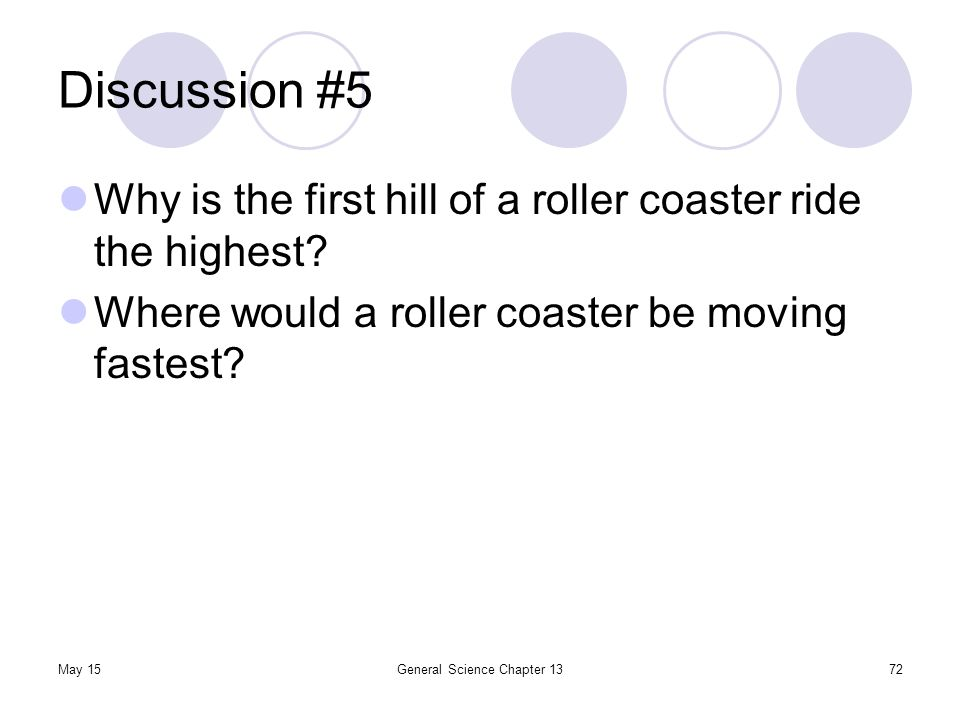 May 15General Science Chapter 1372 Discussion #5 Why is the first hill of a roller coaster ride the highest? Where would a roller coaster be moving fa